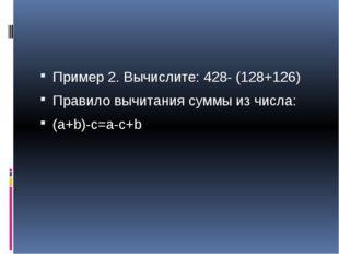 Пример 2. Вычислите: 428- (128+126) Правило вычитания суммы из числа: (a+b)-