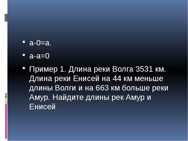 a-0=a. a-a=0 Пример 1. Длина реки Волга 3531 км. Длина реки Енисей на 44 км...