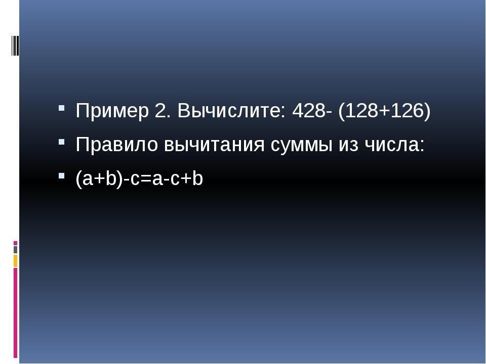 Пример 2. Вычислите: 428- (128+126) Правило вычитания суммы из числа: (a+b)-...