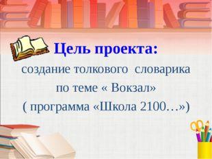 Цель проекта: создание толкового словарика по теме « Вокзал» ( программа «Шк