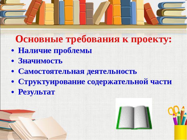 Основные требования к проекту: Наличие проблемы Значимость Самостоятельная де...