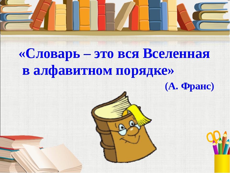 «Словарь – это вся Вселенная в алфавитном порядке» (А. Франс)