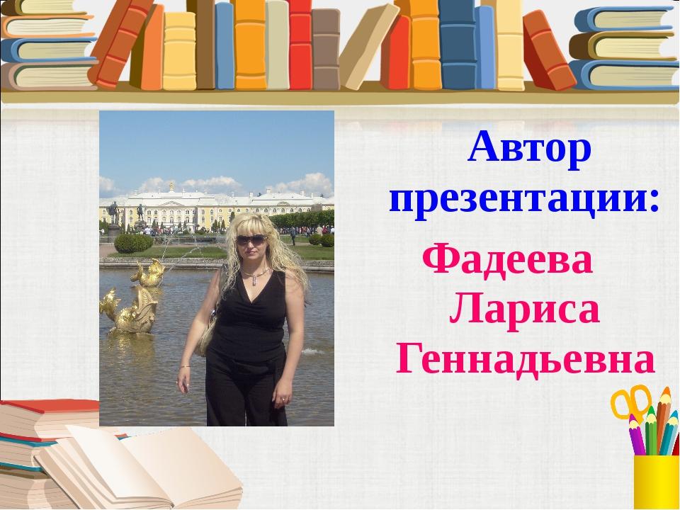 Автор презентации: Фадеева Лариса Геннадьевна