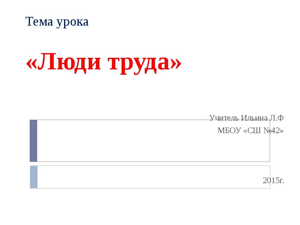 Тема урока «Люди труда» Учитель Ильина Л.Ф МБОУ «СШ №42» 2015г.