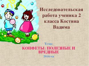 Исследовательская работа ученика 2 класса Костина Вадима Тема: КОНФЕТЫ: ПОЛЕЗ
