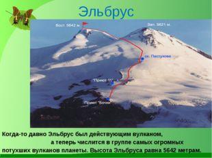 Эльбрус Когда-то давно Эльбрус был действующим вулканом, а теперь числится в