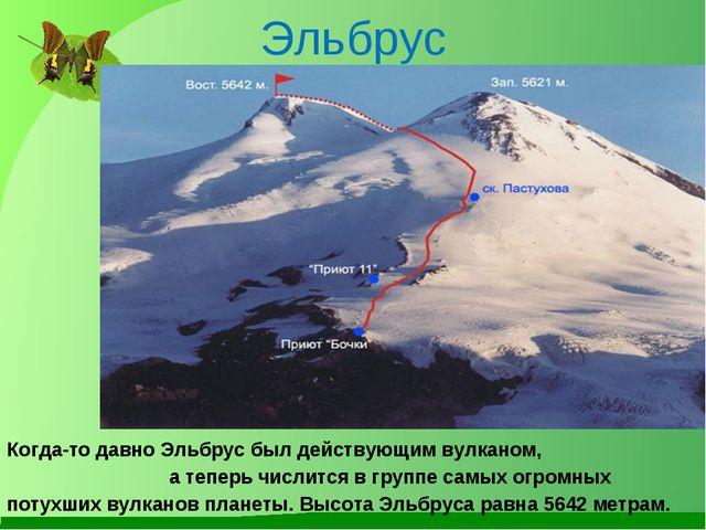 Эльбрус Когда-то давно Эльбрус был действующим вулканом, а теперь числится в...