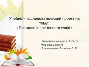 Учебно – исследовательский проект на тему: «Tolerance in the modern world» Вы