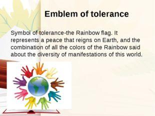 Emblem of tolerance Symbol of tolerance-the Rainbow flag. It represents a pe