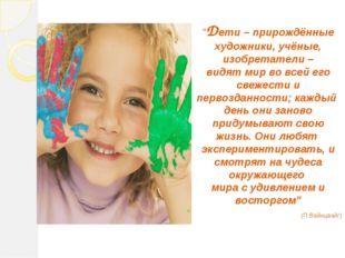 """""""Дети – прирождённые художники, учёные, изобретатели – видят мир во всей его"""