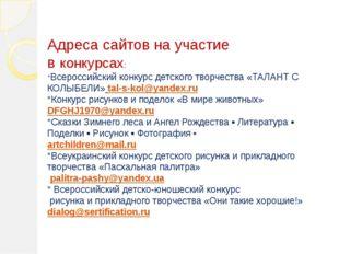 Адреса сайтов на участие в конкурсах: *Всероссийский конкурс детского творчес