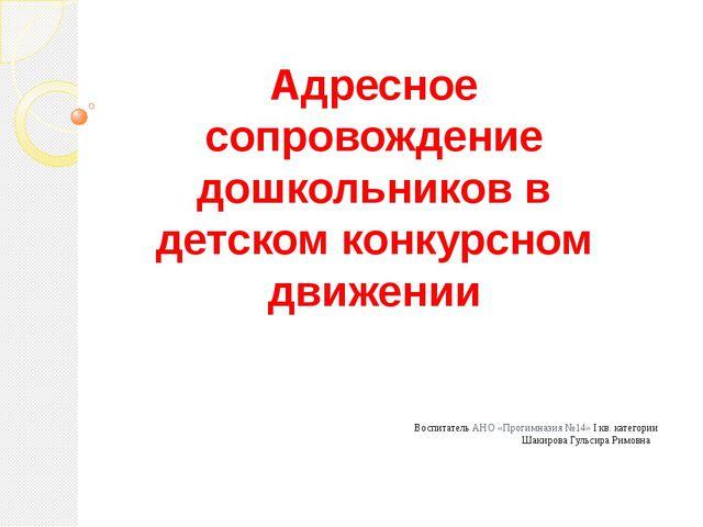 Воспитатель АНО «Прогимназия №14» I кв. категории Шакирова Гульсир...