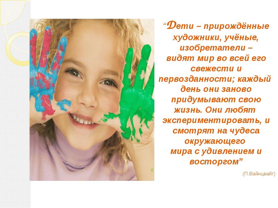 """""""Дети – прирождённые художники, учёные, изобретатели – видят мир во всей его..."""