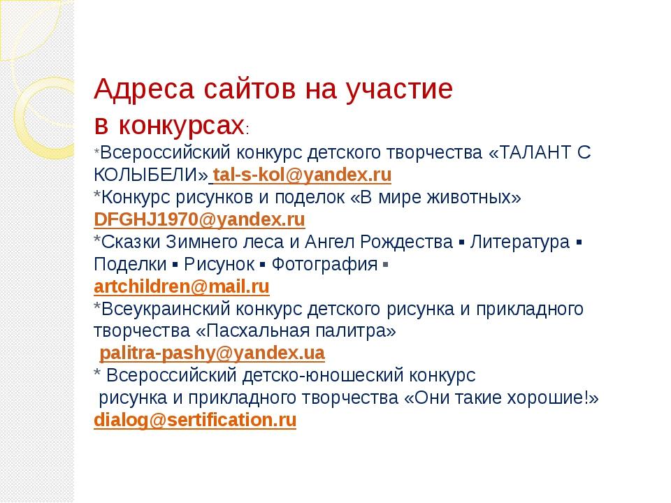Адреса сайтов на участие в конкурсах: *Всероссийский конкурс детского творчес...