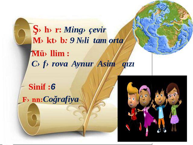 Şəhər: Mingəçevir Məktəb: 9 №li tam orta Müəllim : Cəfərova Aynur Asim qızı...