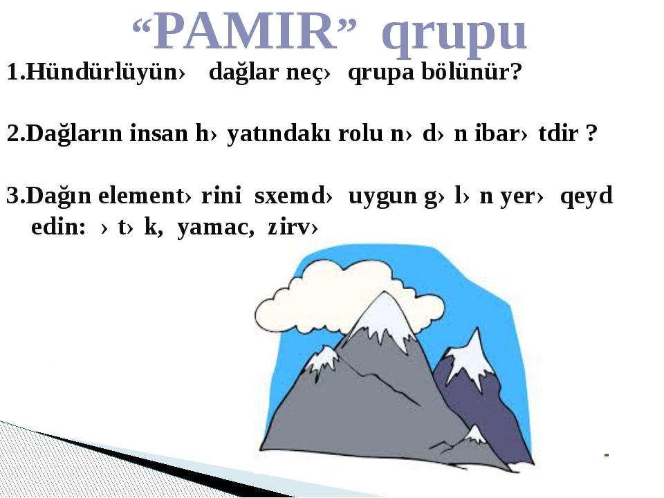 """""""PAMIR"""" qrupu 1.Hündürlüyünə dağlar neçə qrupa bölünür? 2.Dağların insan həy..."""