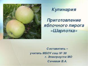 Кулинария Приготовление яблочного пирога «Шарлотка» Составитель – учитель МБО