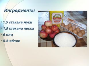 Ингредиенты 1,5 стакана муки 1,5 стакана песка 6 яиц 5-6 яблок