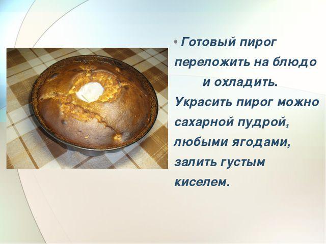 Готовый пирог переложить на блюдо и охладить. Украсить пирог можно сахарной...