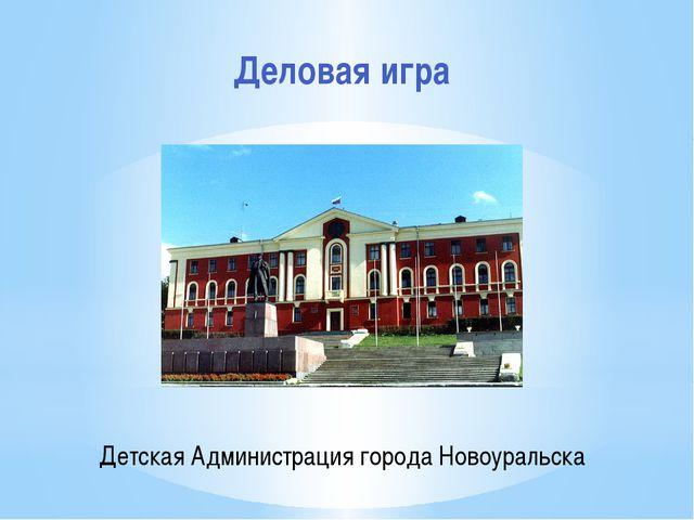 Детская Администрация города Новоуральска Деловая игра