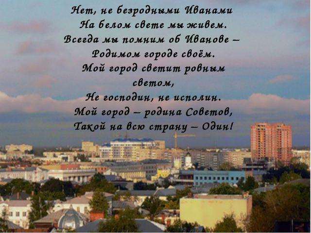Нет, не безродными Иванами На белом свете мы живем. Всегда мы помним об Ивано...