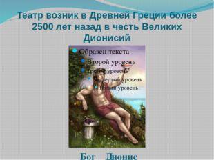 Театр возник в Древней Греции более 2500 лет назад в честь Великих Дионисий Б