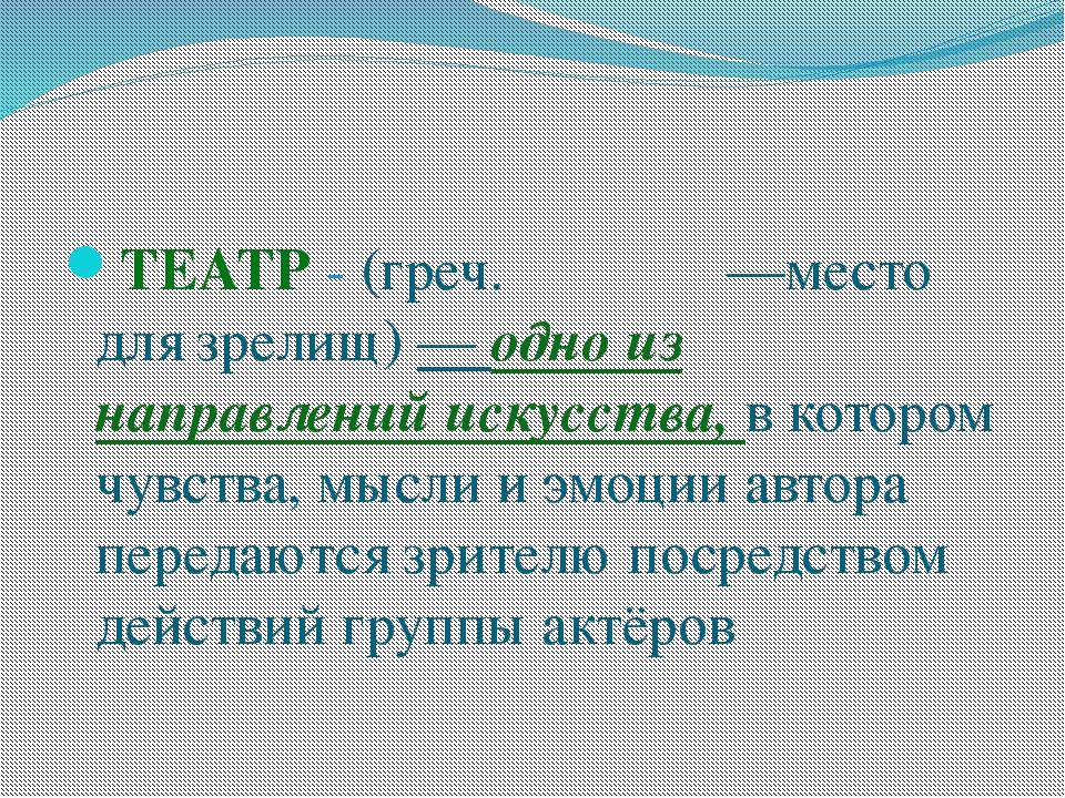 ТЕАТР - (греч. θέατρον —место для зрелищ) — одно из направлений искусства, в...
