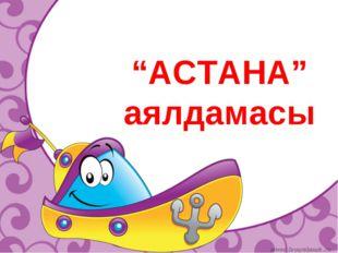 """""""АСТАНА"""" аялдамасы"""