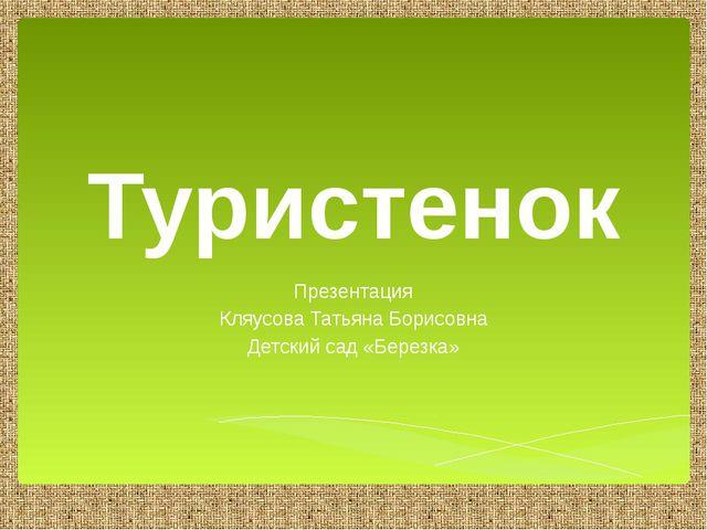 Туристенок Презентация Кляусова Татьяна Борисовна Детский сад «Березка»