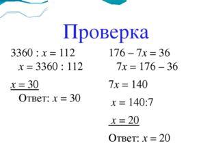 Проверка 3360 : х = 112 х = 3360 : 112 х = 30 Ответ: х = 30 176 – 7х = 36 7