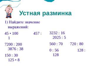 Устная разминка 1) Найдите значение выражений: 45 • 100457 : 1 7200 : 200