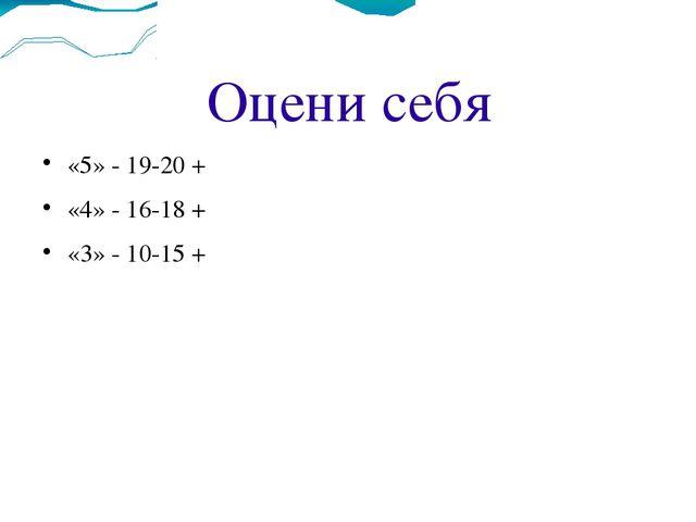 Оцени себя «5» - 19-20 + «4» - 16-18 + «3» - 10-15 +