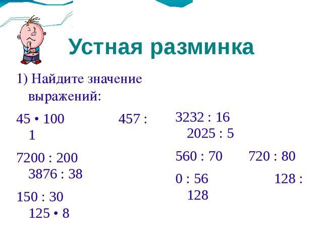 Устная разминка 1) Найдите значение выражений: 45 • 100457 : 1 7200 : 200...