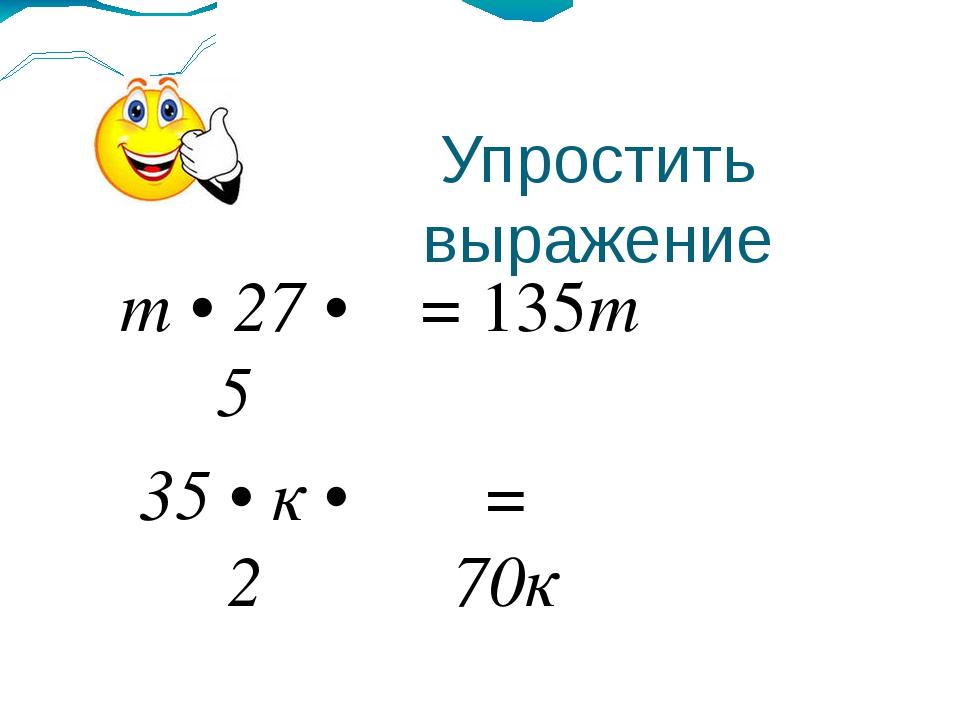 Упростить выражение = 135m = 70к