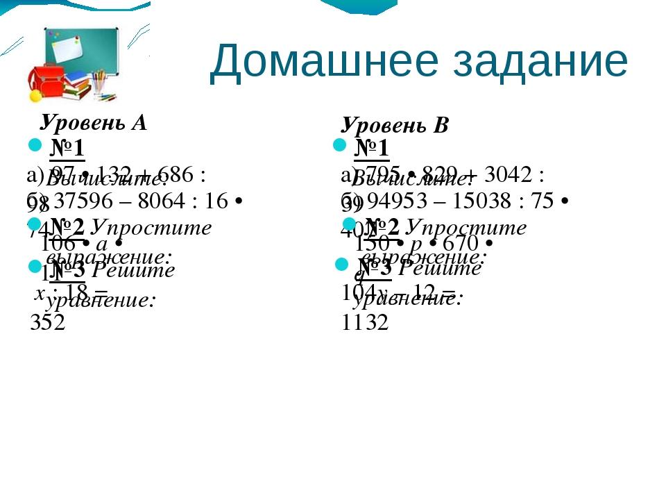 Домашнее задание Уровень А Уровень В №1 Вычислите: №1 Вычислите: а) 97 • 132...