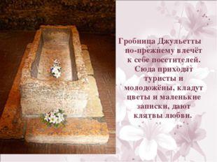 Гробница Джульетты по-прежнему влечёт к себе посетителей. Сюда приходят турис