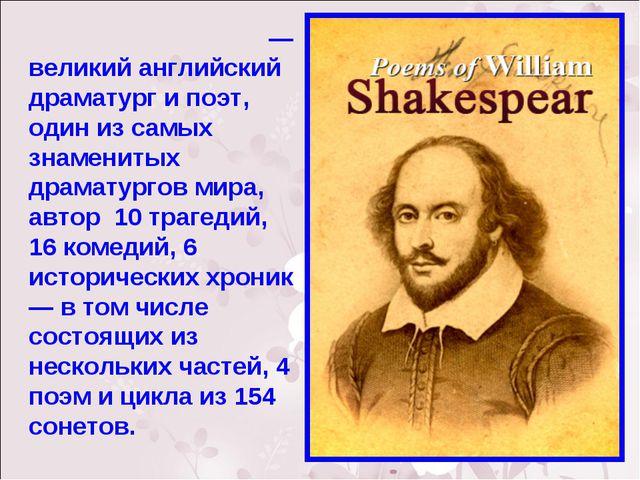 Уи́льям Шекспи́р — великий английский драматург и поэт, один из самых знамени...