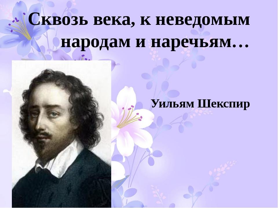 Сквозь века, к неведомым народам и наречьям… Уильям Шекспир