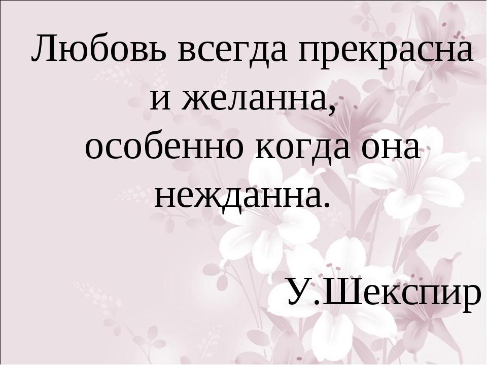 Любовь всегда прекрасна и желанна, особенно когда она нежданна. У.Шекспир