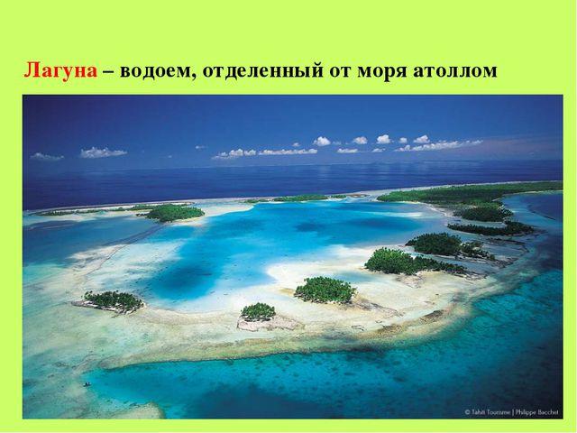 - Лагуна – водоем, отделенный от моря атоллом
