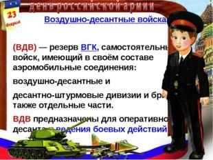 Воздушно-десантные войска (ВДВ)— резервВГК, самостоятельный род войск, име