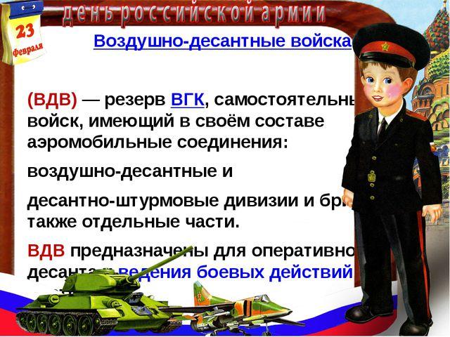 Воздушно-десантные войска (ВДВ)— резервВГК, самостоятельный род войск, име...