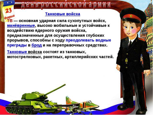 Танковые войска ТВ— основная ударная сила сухопутных войск,манёвренные, выс...