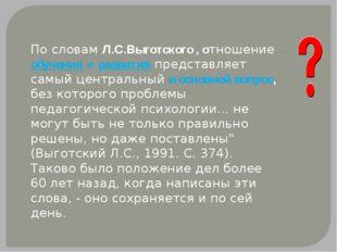 По словам Л.С.Выготского , отношение обучения и развития представляет самый