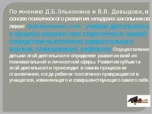 По мнению Д.Б.Эльконина и В.В. Давыдова, в основе психического развития млад