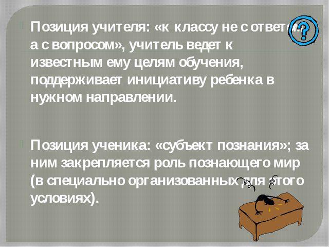 Позиция учителя: «к классу не с ответом, а с вопросом», учитель ведет к изве...