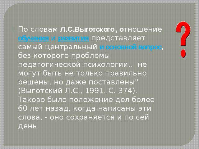 По словам Л.С.Выготского , отношение обучения и развития представляет самый...