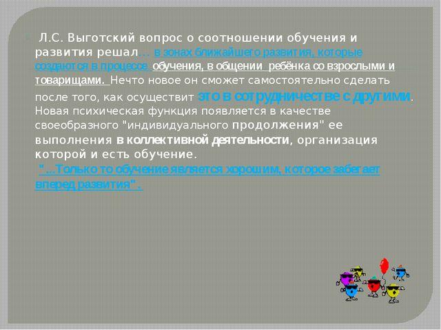 Л.С. Выготский вопрос о соотношении обучения и развития решал… в зонах ближ...