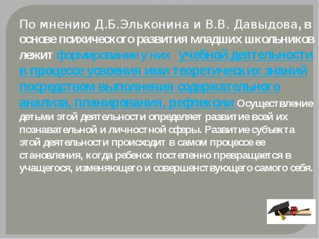 По мнению Д.Б.Эльконина и В.В. Давыдова, в основе психического развития млад...