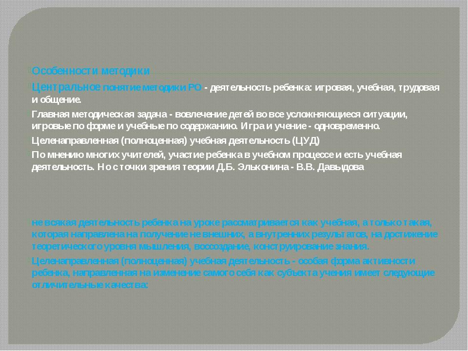 Особенности методики Центральное понятие методики РО - деятельность ребенка:...